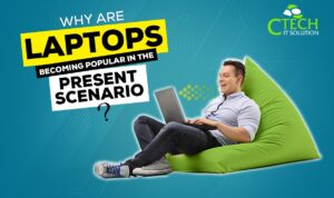 Why are Laptops Becoming Popular in the Present Scenario?